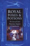 Royal Poxes and Potions: The Lives of Court Physicians, Surgeons & Apothecaries